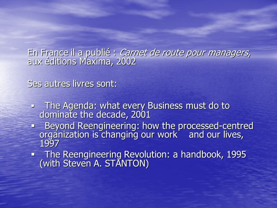 En France il a publié : Carnet de route pour managers, aux éditions Maxima, 2002 Ses autres livres sont:  The Agenda: what every Business must do to dominate the decade, 2001  Beyond Reengineering: how the processed-centred organization is changing our work and our lives, 1997  The Reengineering Revolution: a handbook, 1995 (with Steven A.