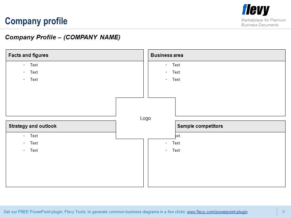 21 Marketplace for Premium Business Documents Get our FREE PowerPoint plugin, Flevy Tools, to generate common business diagrams in a few clicks:   Company profile Company Profile – (COMPANY NAME) Facts and figures Text Strategy and outlook Text Business area Text Sample competitors Text Logo