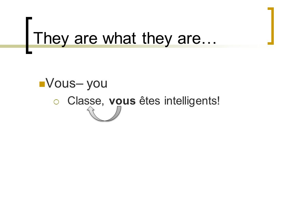 They are what they are… Vous– you Classe, vous êtes intelligents!
