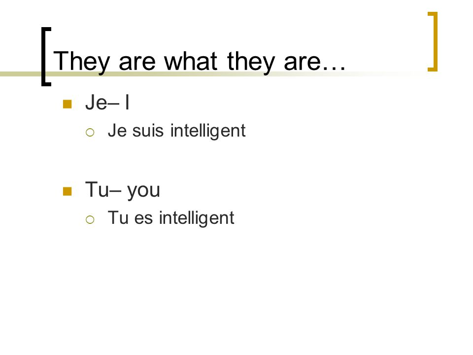 They are what they are… Je– I Je suis intelligent Tu– you Tu es intelligent
