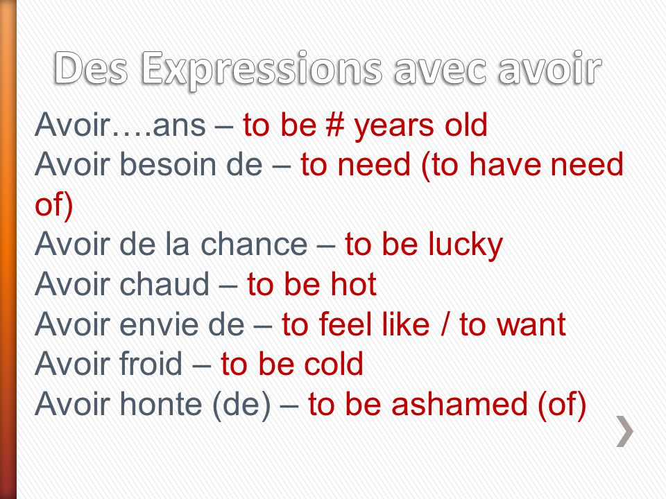 Avoir….ans – to be # years old Avoir besoin de – to need (to have need of) Avoir de la chance – to be lucky Avoir chaud – to be hot Avoir envie de – to feel like / to want Avoir froid – to be cold Avoir honte (de) – to be ashamed (of)