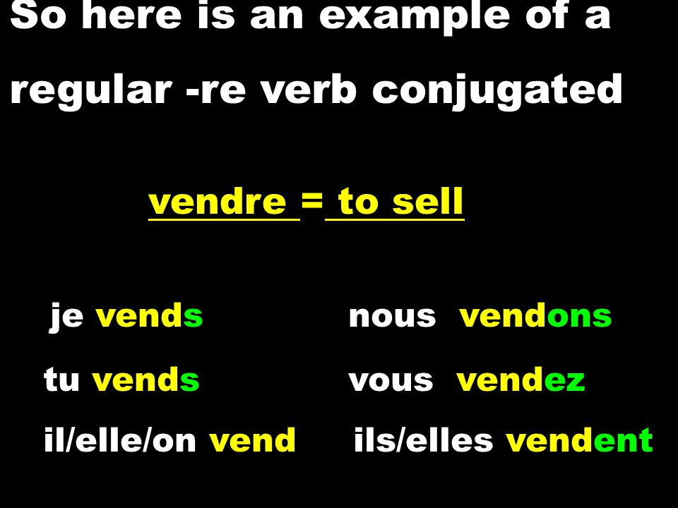 So here is an example of a regular -re verb conjugated je vendsnous vendons tu vendsvous vendez il/elle/on vend ils/elles vendent vendre = to sell