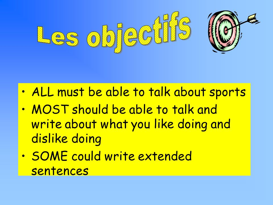 ALL must be able to talk about sports MOST should be able to talk and write about what you like doing and dislike doing SOME could write extended sentences