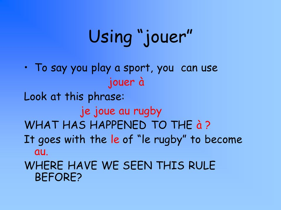 Using jouer To say you play a sport, you can use jouer à Look at this phrase: je joue au rugby WHAT HAS HAPPENED TO THE à .