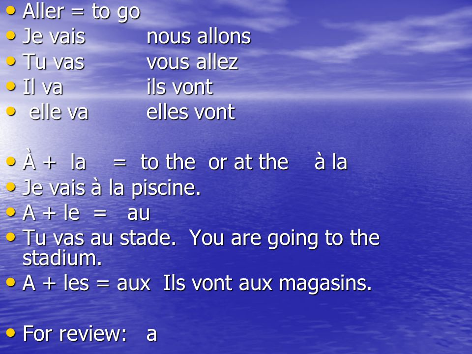 Aller = to go Aller = to go Je vaisnous allons Je vaisnous allons Tu vasvous allez Tu vasvous allez Il vails vont Il vails vont elle vaelles vont elle vaelles vont À + la = to the or at the à la À + la = to the or at the à la Je vais à la piscine.