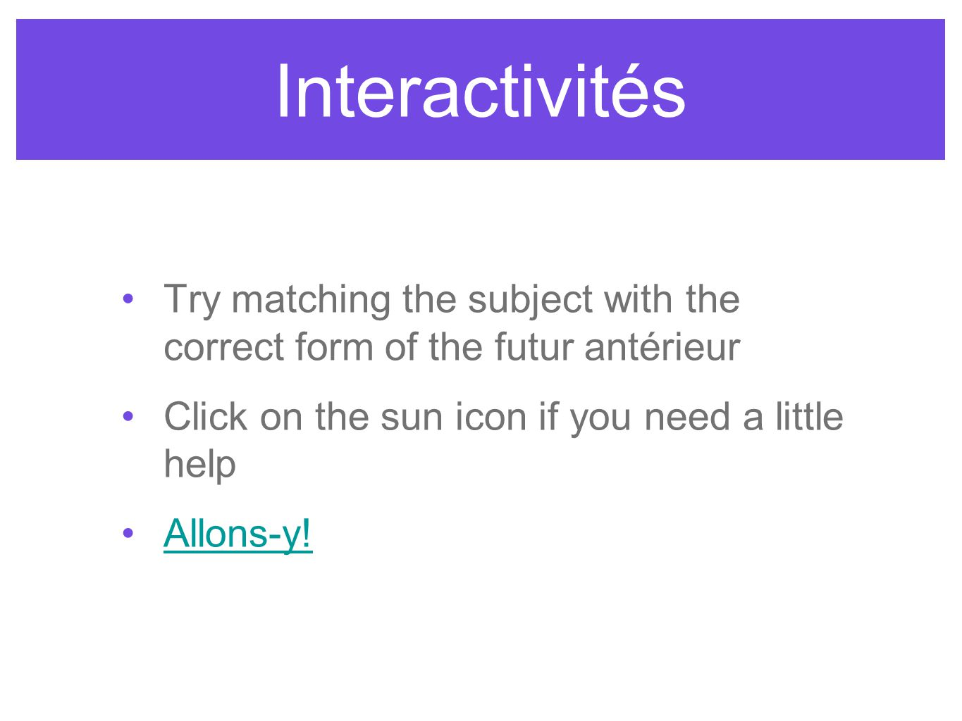 Interactivités Try matching the subject with the correct form of the futur antérieur Click on the sun icon if you need a little help Allons-y!