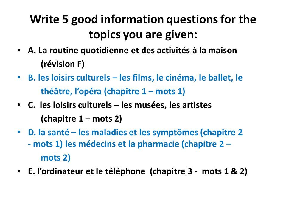 Write 5 good information questions for the topics you are given: A.