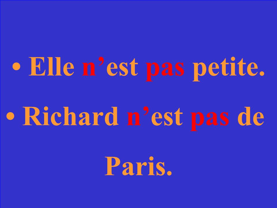 Make the following sentences negative. Elle est petite. Richard est de Paris.