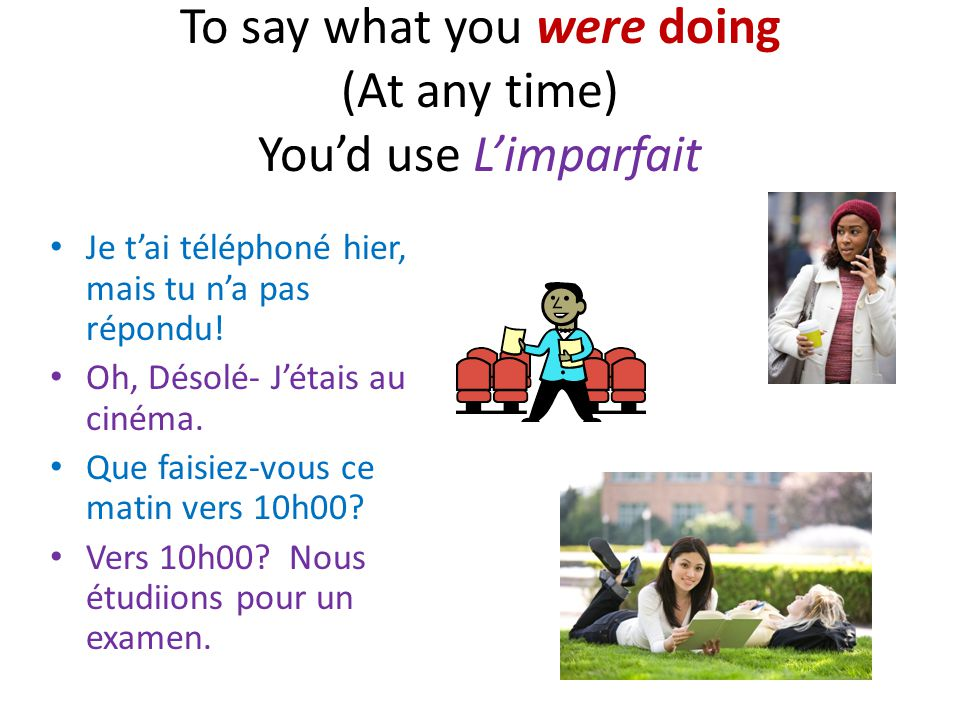 To say what you were doing (At any time) Youd use Limparfait Je tai téléphoné hier, mais tu na pas répondu.