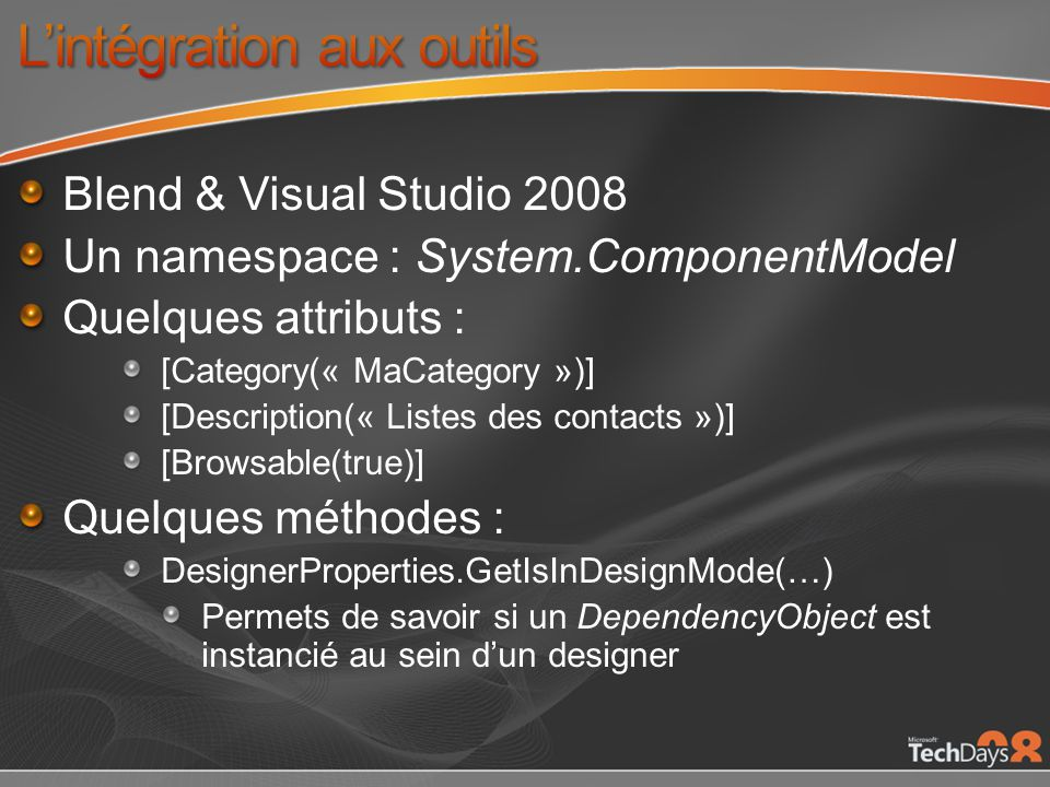 Blend & Visual Studio 2008 Un namespace : System.ComponentModel Quelques attributs : [Category(« MaCategory »)] [Description(« Listes des contacts »)] [Browsable(true)] Quelques méthodes : DesignerProperties.GetIsInDesignMode(…) Permets de savoir si un DependencyObject est instancié au sein dun designer