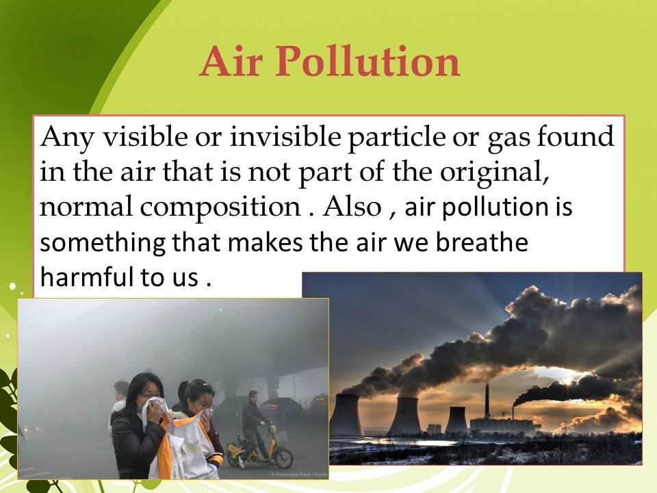 types of air pollution • air pollution, the release of chemicals and particulates into the atmosphere common gaseous air pollutants include carbon monoxide, sulfur dioxide, chlorofluorocarbons (cfcs) and nitrogen oxides produced by industry and motor vehicles.