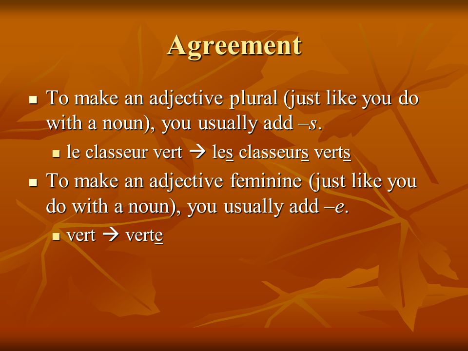 Agreement To make an adjective plural (just like you do with a noun), you usually add –s.