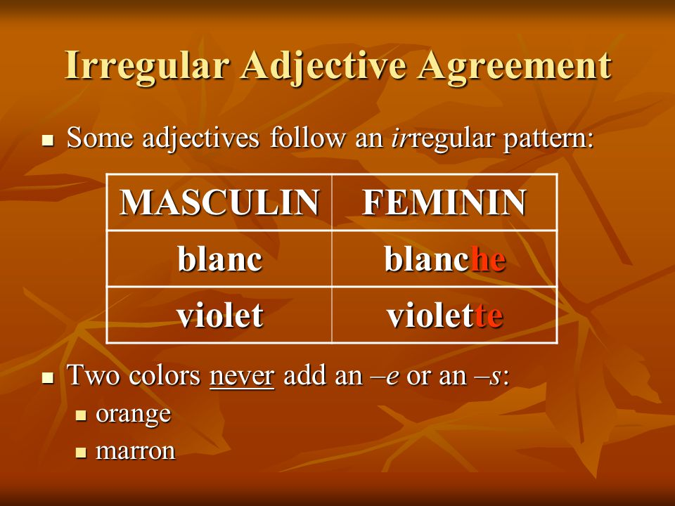 Irregular Adjective Agreement Some adjectives follow an irregular pattern: Some adjectives follow an irregular pattern: Two colors never add an –e or an –s: Two colors never add an –e or an –s: orange orange marron marron MASCULINFEMININ blanc blanche violet violette