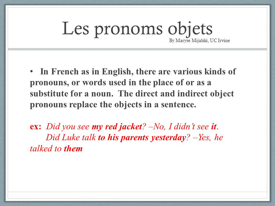 Les pronoms objets In French as in English, there are various kinds of pronouns, or words used in the place of or as a substitute for a noun.