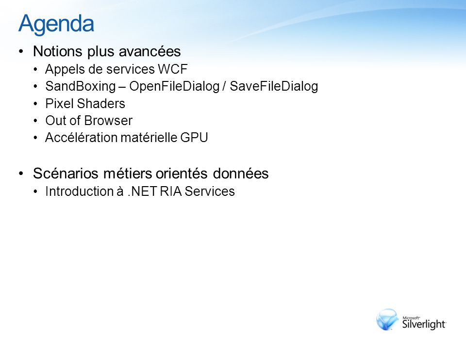 Agenda Notions plus avancées Appels de services WCF SandBoxing – OpenFileDialog / SaveFileDialog Pixel Shaders Out of Browser Accélération matérielle GPU Scénarios métiers orientés données Introduction à.NET RIA Services