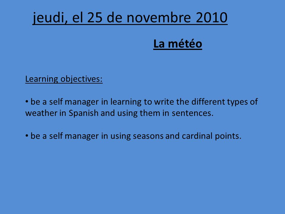 jeudi, el 25 de novembre 2010 La météo Learning objectives: be a self manager in learning to write the different types of weather in Spanish and using them in sentences.