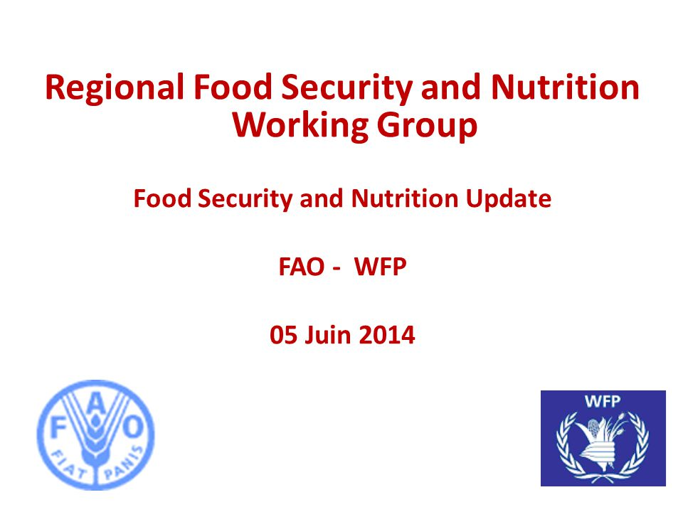 Regional Food Security and Nutrition Working Group Food Security and Nutrition Update FAO - WFP 05 Juin 2014